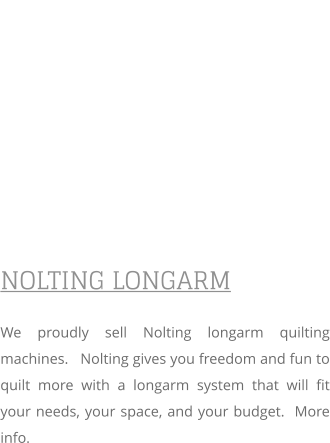 NOLTING LONGARM We proudly sell Nolting longarm quilting machines.   Nolting gives you freedom and fun to quilt more with a longarm system that will fit your needs, your space, and your budget.  More info.