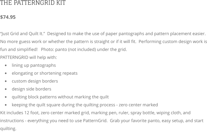 "THE PATTERNGRID KIT $74.95   ""Just Grid and Quilt It.""  Designed to make the use of paper pantographs and pattern placement easier.  No more guess work or whether the pattern is straight or if it will fit.  Performing custom design work is fun and simplified!   Photo: panto (not included) under the grid. PATTERNGRID will help with:  •	lining up pantographs •	elongating or shortening repeats •	custom design borders •	design side borders •	quilting block patterns without marking the quilt •	keeping the quilt square during the quilting process - zero center marked   Kit includes 12 foot, zero center marked grid, marking pen, ruler, spray bottle, wiping cloth, and instructions - everything you need to use PatternGrid.  Grab your favorite panto, easy setup, and start quilting."